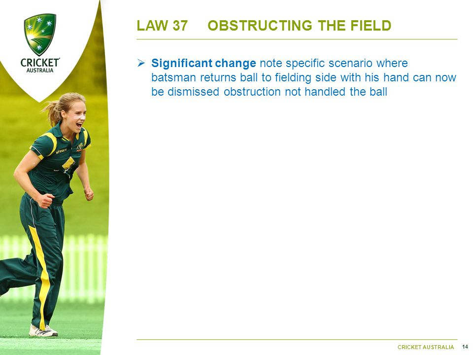 14 CRICKET AUSTRALIA LAW 37OBSTRUCTING THE FIELD  Significant change note specific scenario where batsman returns ball to fielding side with his hand can now be dismissed obstruction not handled the ball