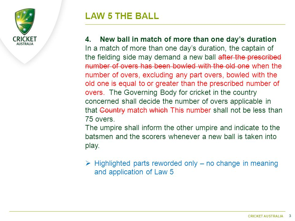3 CRICKET AUSTRALIA LAW 5THE BALL 4.New ball in match of more than one day's duration In a match of more than one day's duration, the captain of the fielding side may demand a new ball after the prescribed number of overs has been bowled with the old one when the number of overs, excluding any part overs, bowled with the old one is equal to or greater than the prescribed number of overs.