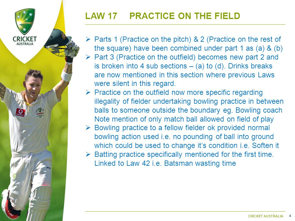 4 CRICKET AUSTRALIA LAW 17PRACTICE ON THE FIELD  Parts 1 (Practice on the pitch) & 2 (Practice on the rest of the square) have been combined under part 1 as (a) & (b)  Part 3 (Practice on the outfield) becomes new part 2 and is broken into 4 sub sections – (a) to (d).