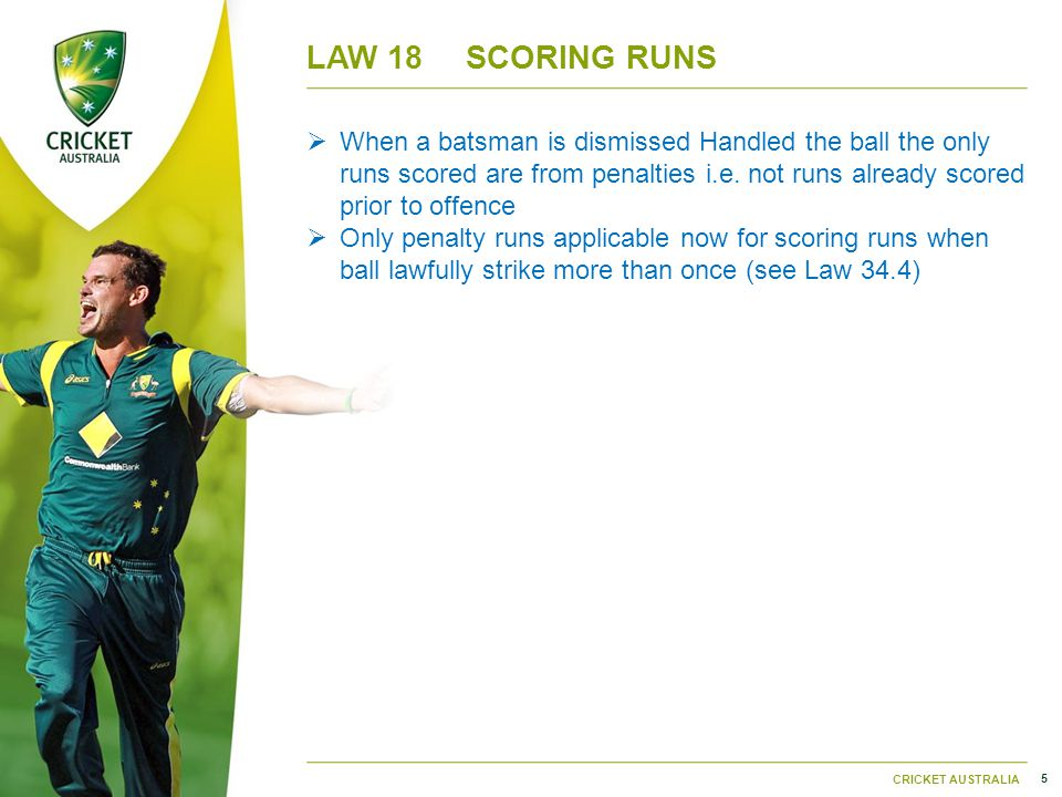5 CRICKET AUSTRALIA LAW 18SCORING RUNS  When a batsman is dismissed Handled the ball the only runs scored are from penalties i.e.