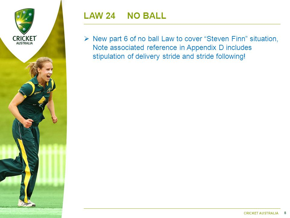 8 CRICKET AUSTRALIA LAW 24NO BALL  New part 6 of no ball Law to cover Steven Finn situation, Note associated reference in Appendix D includes stipulation of delivery stride and stride following!
