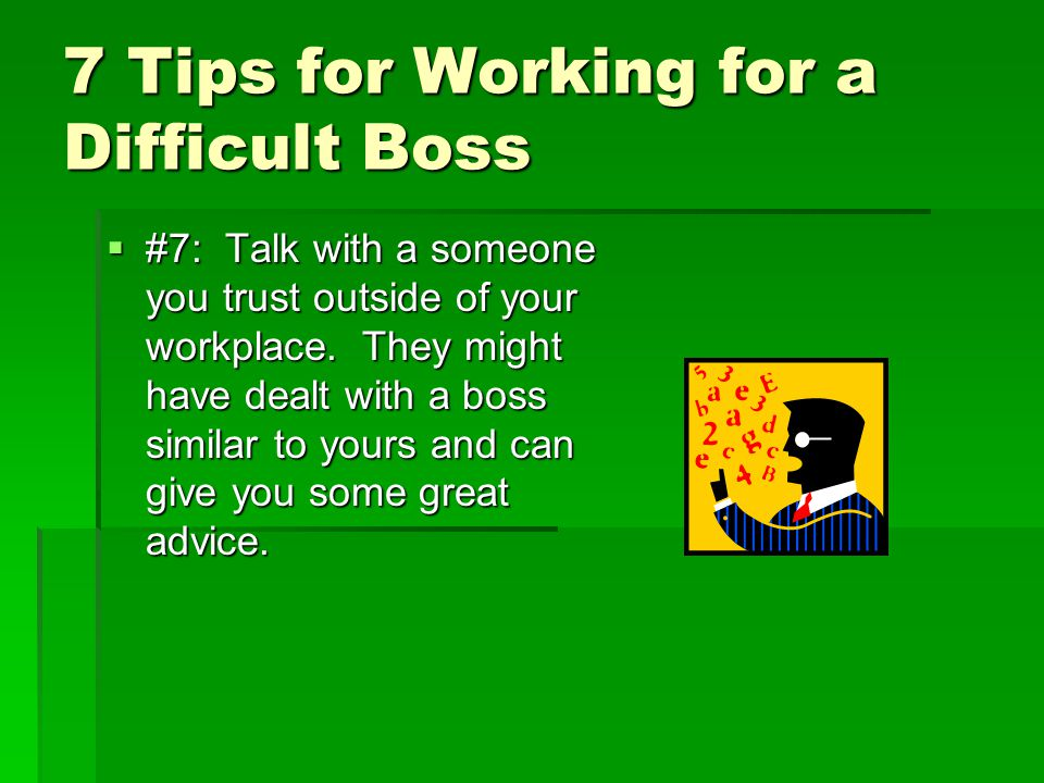 7 Tips for Working for a Difficult Boss  #7: Talk with a someone you trust outside of your workplace.