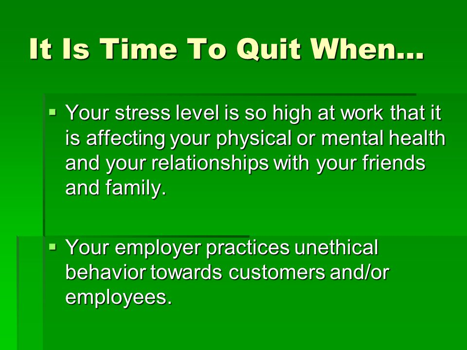 It Is Time To Quit When…  Your stress level is so high at work that it is affecting your physical or mental health and your relationships with your f