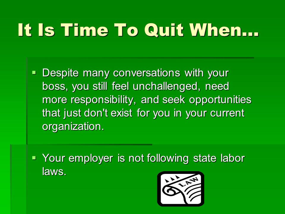 It Is Time To Quit When…  Despite many conversations with your boss, you still feel unchallenged, need more responsibility, and seek opportunities th
