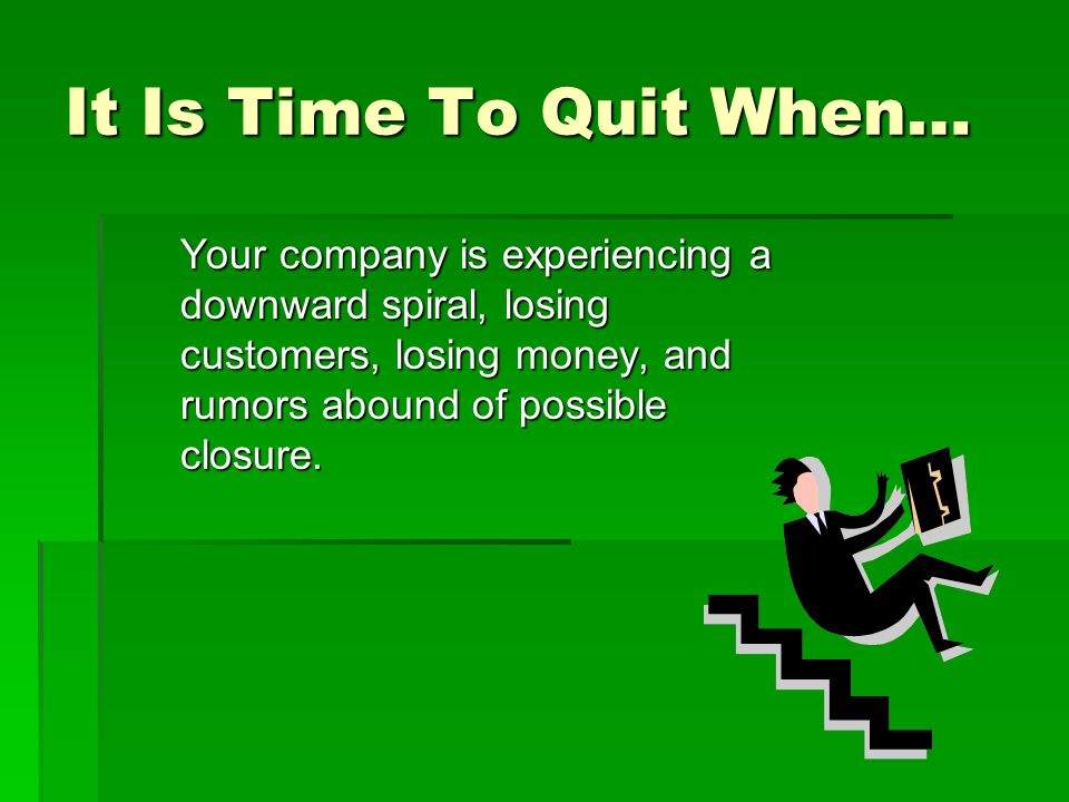 It Is Time To Quit When… Your company is experiencing a downward spiral, losing customers, losing money, and rumors abound of possible closure.