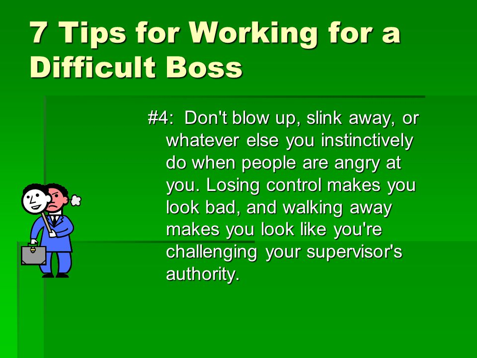 7 Tips for Working for a Difficult Boss #4: Don't blow up, slink away, or whatever else you instinctively do when people are angry at you. Losing cont