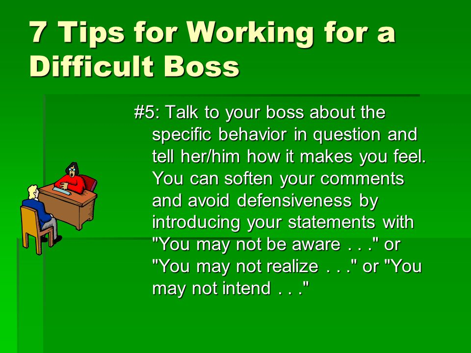 7 Tips for Working for a Difficult Boss #5: Talk to your boss about the specific behavior in question and tell her/him how it makes you feel. You can