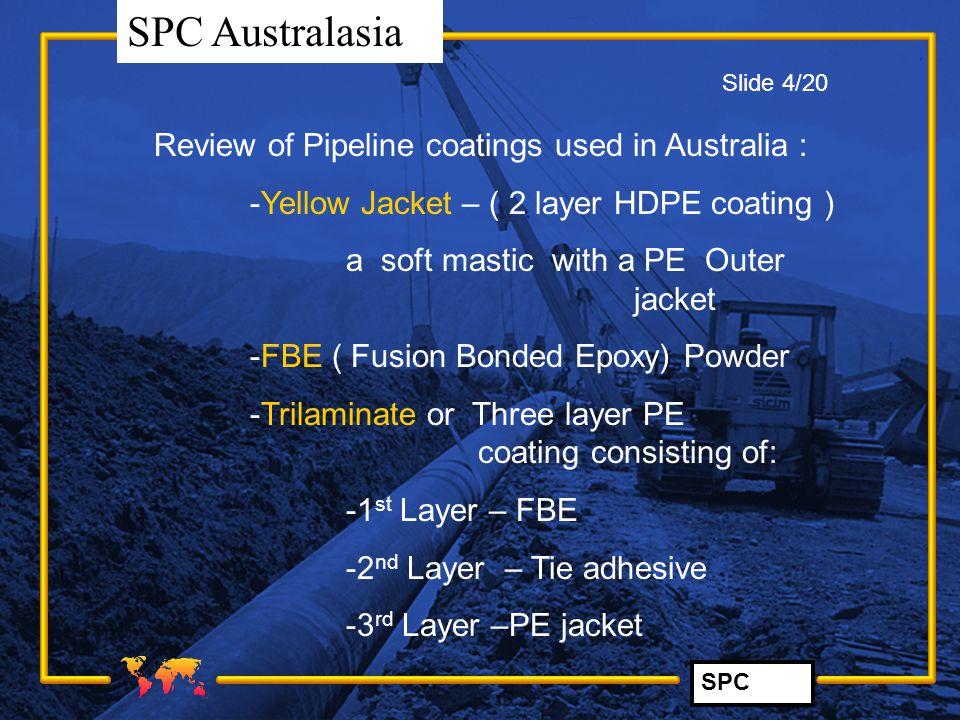 SPC SPC Australasia Review of Pipeline coatings used in Australia : -Yellow Jacket – ( 2 layer HDPE coating ) a soft mastic with a PE Outer jacket -FB