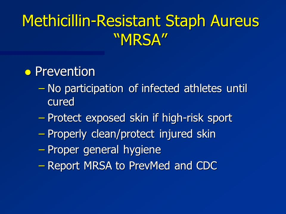 Methicillin-Resistant Staph Aureus MRSA l Prevention –No participation of infected athletes until cured –Protect exposed skin if high-risk sport –Properly clean/protect injured skin –Proper general hygiene –Report MRSA to PrevMed and CDC