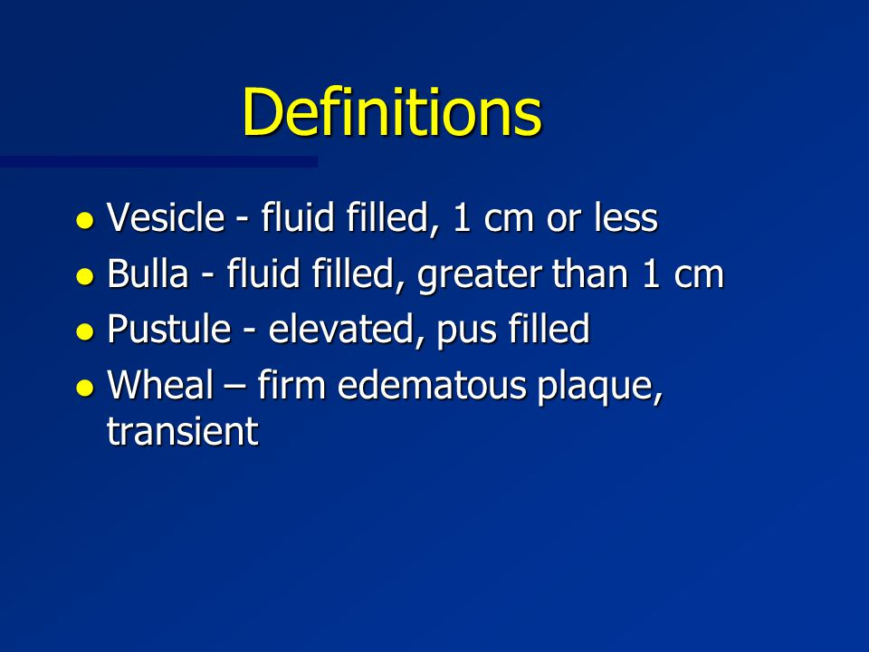 Definitions l Vesicle - fluid filled, 1 cm or less l Bulla - fluid filled, greater than 1 cm l Pustule - elevated, pus filled l Wheal – firm edematous plaque, transient