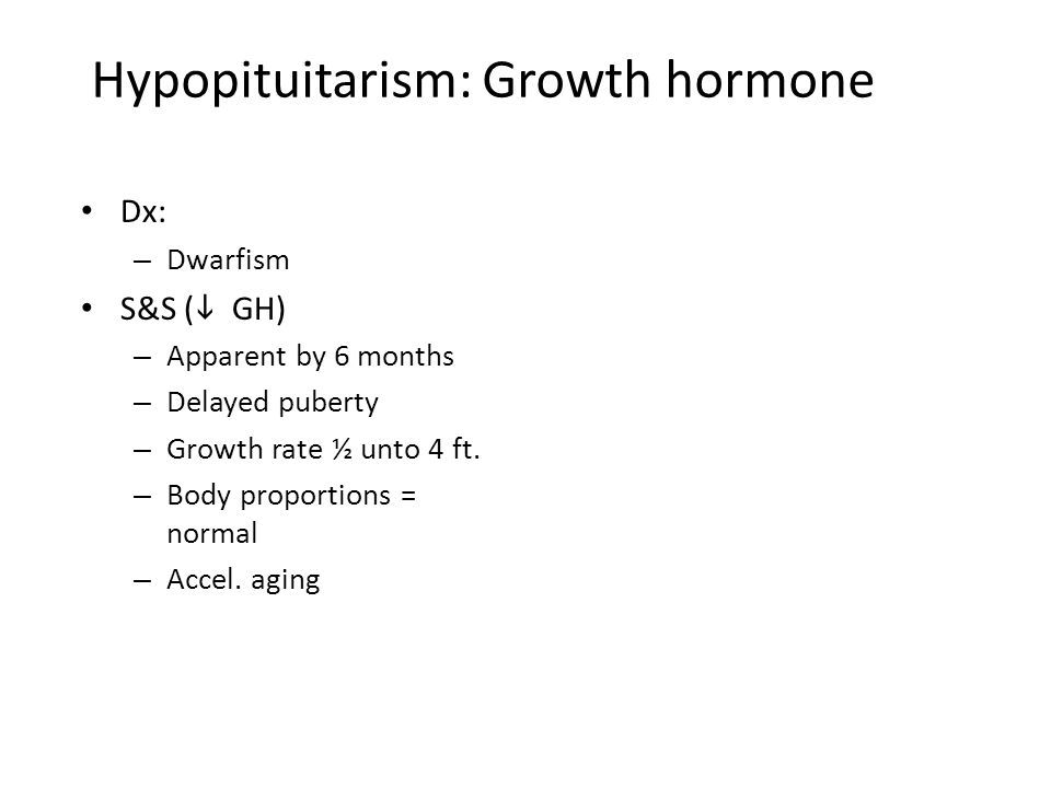 Hypopituitarism: Growth hormone Dx: – Dwarfism S&S (  GH) – Apparent by 6 months – Delayed puberty – Growth rate ½ unto 4 ft. – Body proportions = no