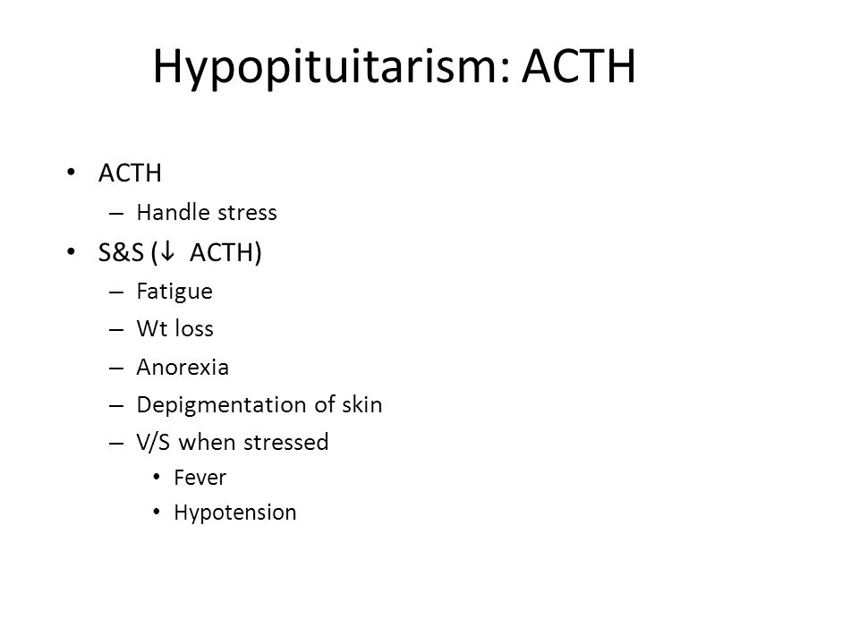 Hypopituitarism: ACTH ACTH – Handle stress S&S (  ACTH) – Fatigue – Wt loss – Anorexia – Depigmentation of skin – V/S when stressed Fever Hypotension