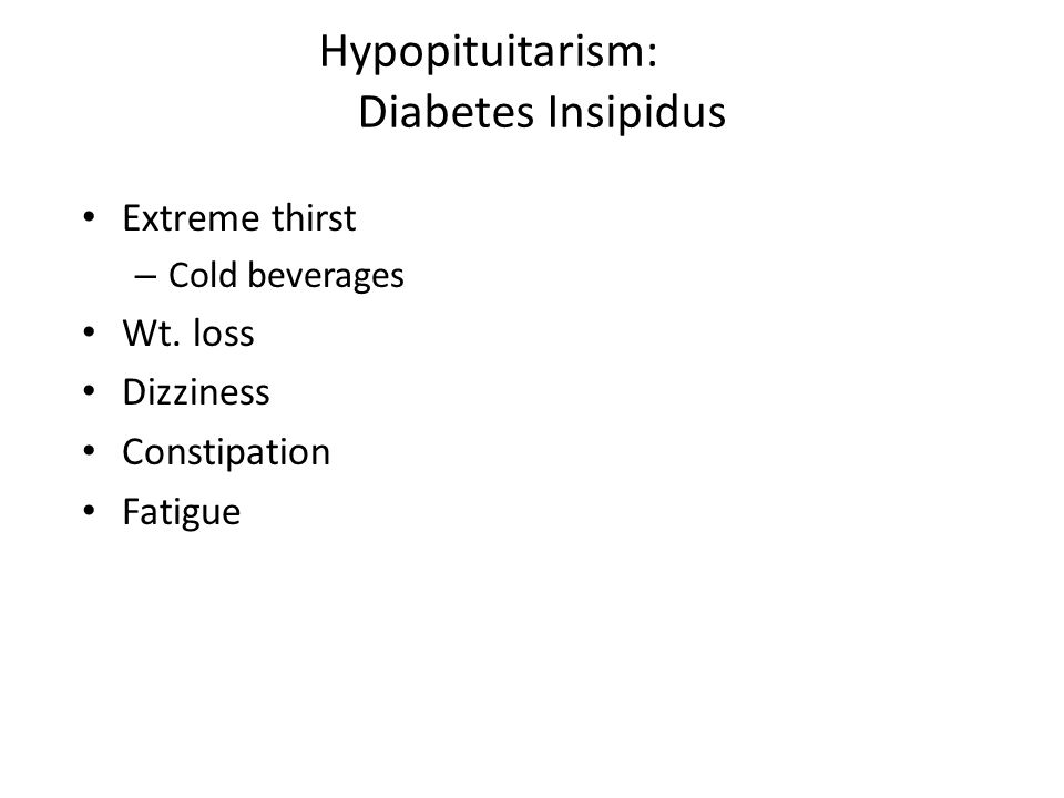 Hypopituitarism: Diabetes Insipidus Extreme thirst – Cold beverages Wt. loss Dizziness Constipation Fatigue