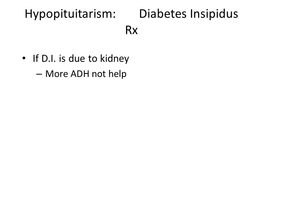 Hypopituitarism: Diabetes Insipidus Rx If D.I. is due to kidney – More ADH not help
