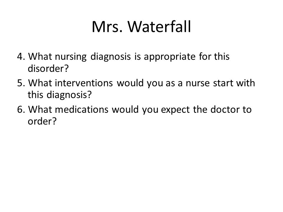 Mrs. Waterfall 4. What nursing diagnosis is appropriate for this disorder? 5. What interventions would you as a nurse start with this diagnosis? 6. Wh