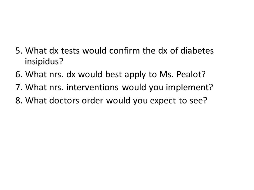 5. What dx tests would confirm the dx of diabetes insipidus? 6. What nrs. dx would best apply to Ms. Pealot? 7. What nrs. interventions would you impl