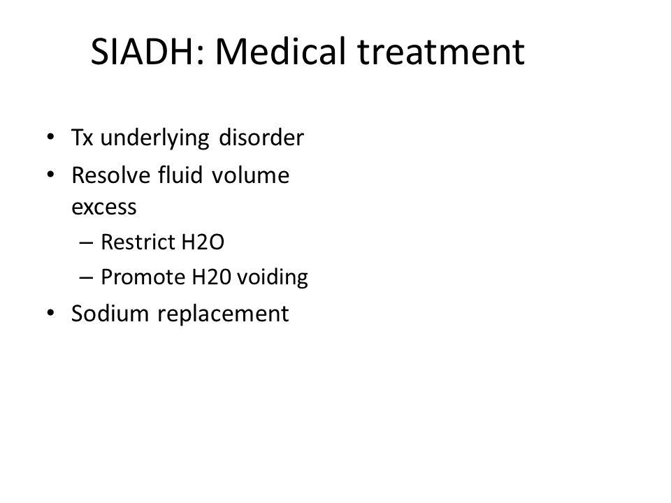 SIADH: Medical treatment Tx underlying disorder Resolve fluid volume excess – Restrict H2O – Promote H20 voiding Sodium replacement