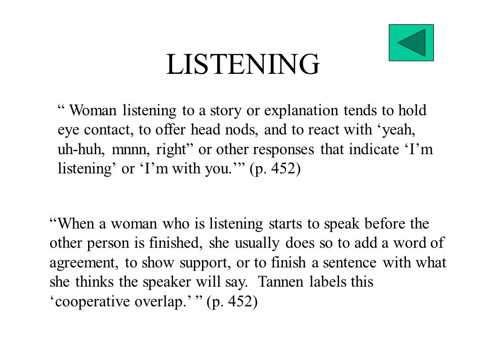 LISTENING Woman listening to a story or explanation tends to hold eye contact, to offer head nods, and to react with 'yeah, uh-huh, mnnn, right or other responses that indicate 'I'm listening' or 'I'm with you.' (p.