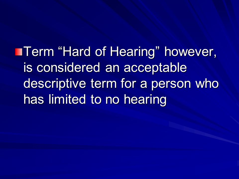 Term Hard of Hearing however, is considered an acceptable descriptive term for a person who has limited to no hearing