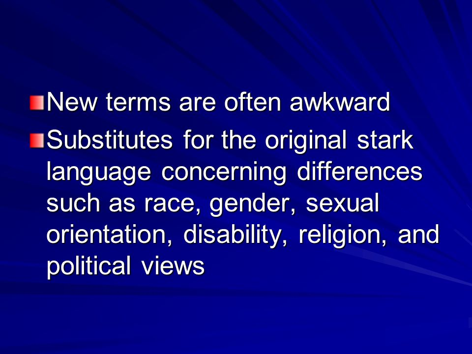 New terms are often awkward Substitutes for the original stark language concerning differences such as race, gender, sexual orientation, disability, religion, and political views