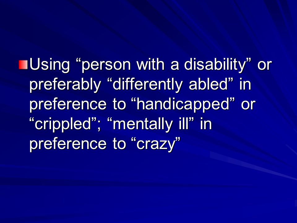 Using person with a disability or preferably differently abled in preference to handicapped or crippled ; mentally ill in preference to crazy