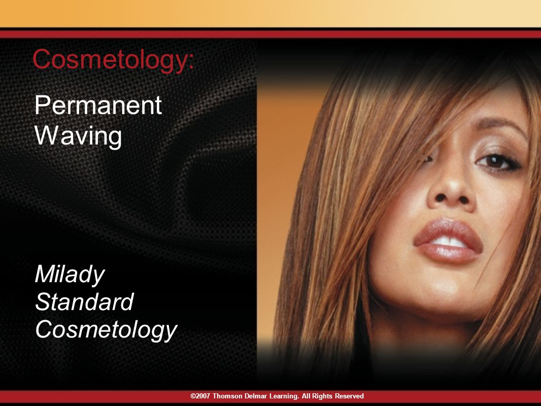 ©2007 Thomson Delmar Learning. All Rights Reserved Permanent Waving Cosmetology: Milady Standard Cosmetology