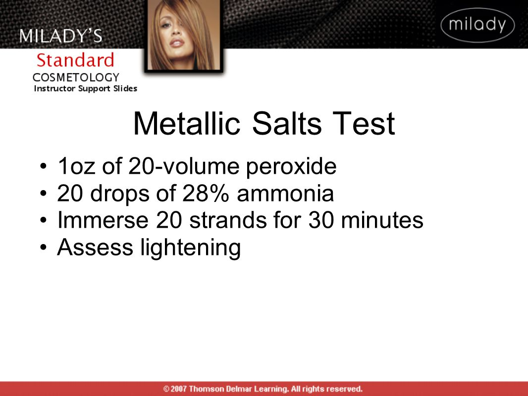Metallic Salts Test 1oz of 20-volume peroxide 20 drops of 28% ammonia Immerse 20 strands for 30 minutes Assess lightening