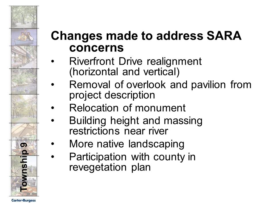 Township 9 Changes made to address SARA concerns Riverfront Drive realignment (horizontal and vertical) Removal of overlook and pavilion from project description Relocation of monument Building height and massing restrictions near river More native landscaping Participation with county in revegetation plan