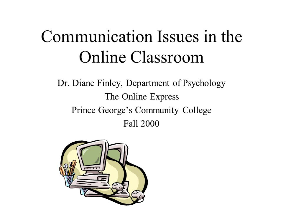 Communication Issues in the Online Classroom Dr. Diane Finley, Department of Psychology The Online Express Prince George's Community College Fall 2000
