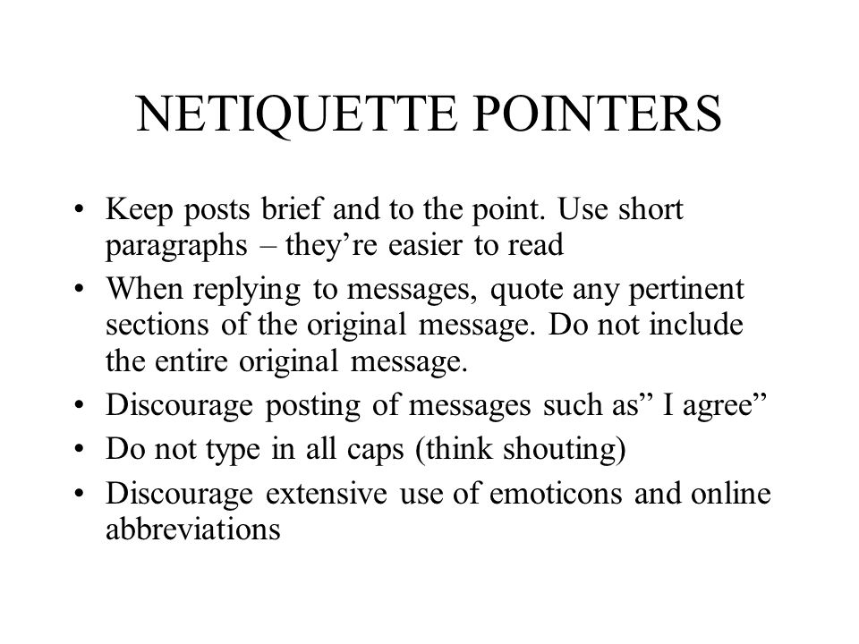 NETIQUETTE POINTERS Keep posts brief and to the point. Use short paragraphs – they're easier to read When replying to messages, quote any pertinent se