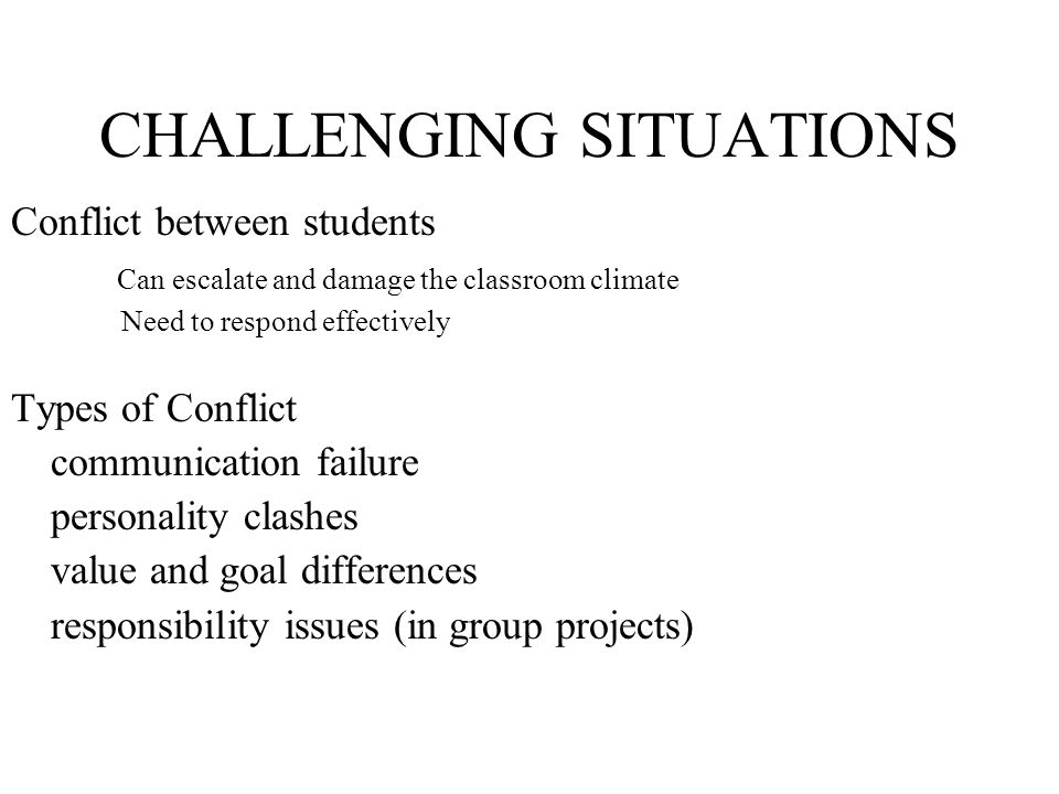 CHALLENGING SITUATIONS Conflict between students Can escalate and damage the classroom climate Need to respond effectively Types of Conflict communica