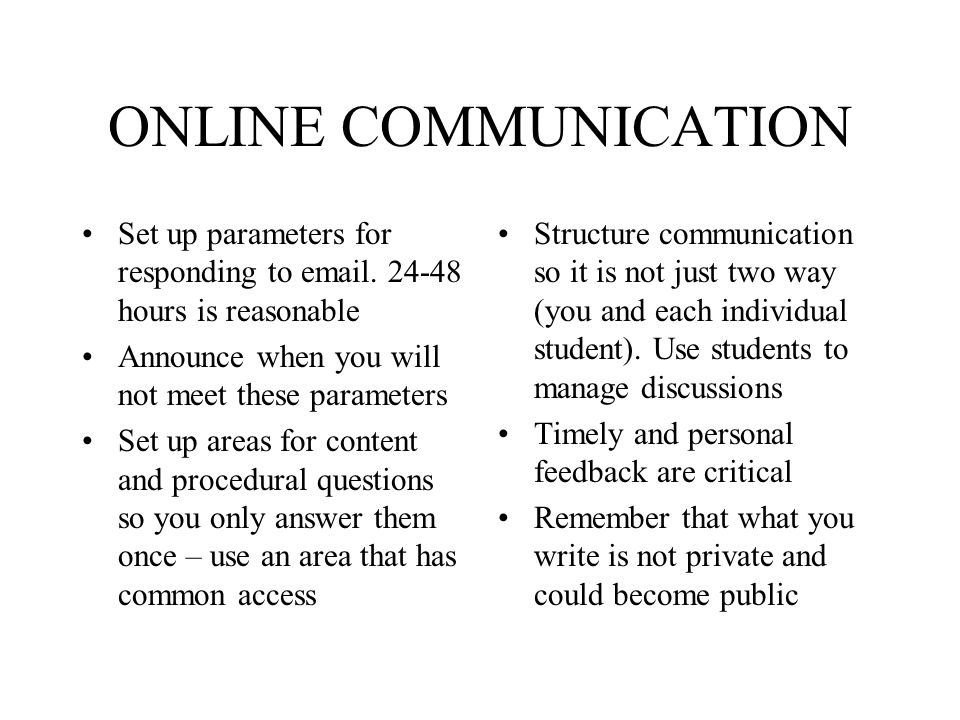 ONLINE COMMUNICATION Set up parameters for responding to email. 24-48 hours is reasonable Announce when you will not meet these parameters Set up area