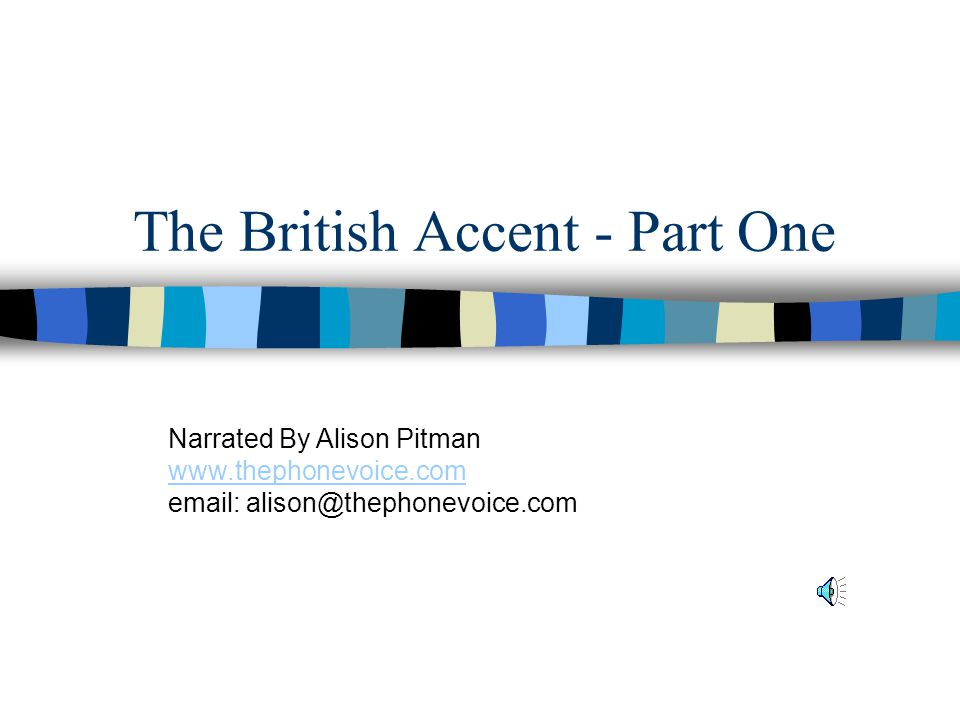 The British Accent - Part One Narrated By Alison Pitman www.thephonevoice.com email: alison@thephonevoice.com