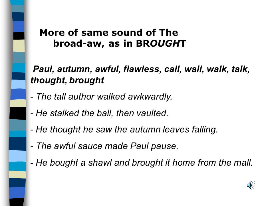 More of same sound of The broad-aw, as in BROUGHT Paul, autumn, awful, flawless, call, wall, walk, talk, thought, brought - The tall author walked awkwardly.