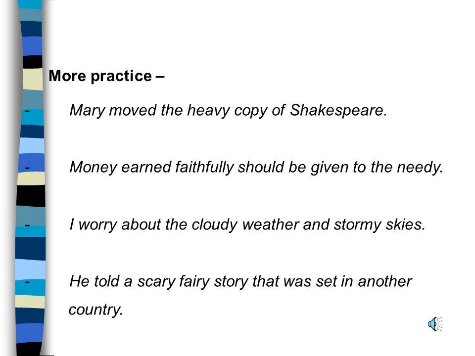 - Mary moved the heavy copy of Shakespeare.- Money earned faithfully should be given to the needy.