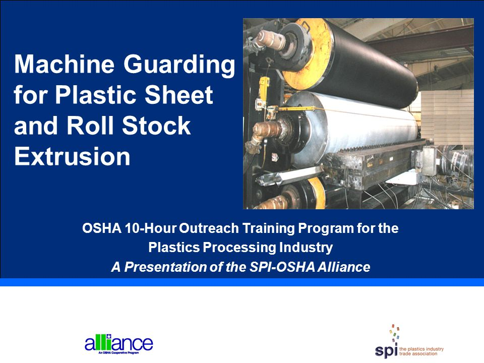 Machine Guarding for Plastic Sheet and Roll Stock Extrusion OSHA 10-Hour Outreach Training Program for the Plastics Processing Industry A Presentation