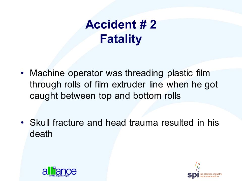 Accident # 2 Fatality Machine operator was threading plastic film through rolls of film extruder line when he got caught between top and bottom rolls