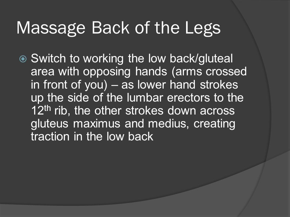 Massage Back of the Legs  Deep effleurage hamstrings Beginning just inferior of ischial tuberosity, use forearm to effleurage hamstrings deeply from O to I, easing pressure a bit over tendons of insertion