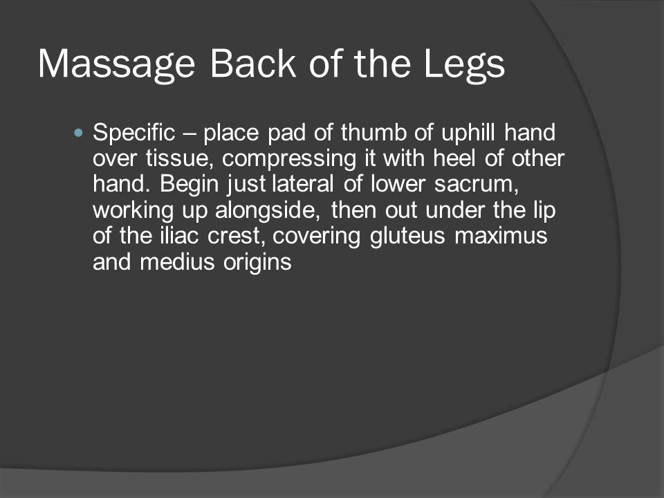 Massage Back of the Legs  Facing down the table, apply slow deep effleurage with inside forearm or fist, stroking down across gluteus maximus, lateral to the sacrum  Repeat deep effleurage in several passes, taking a different angle, following parallel to gluteus maximus fibers, from O to I