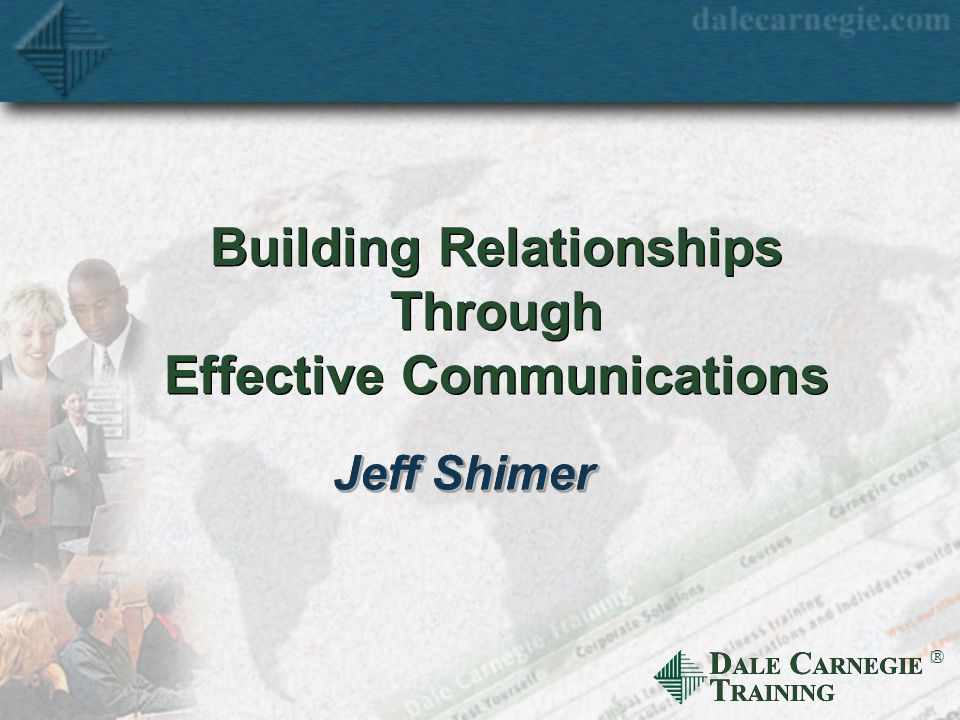 D ALE C ARNEGIE T RAINING  Building Relationships Through Effective Communications Jeff Shimer