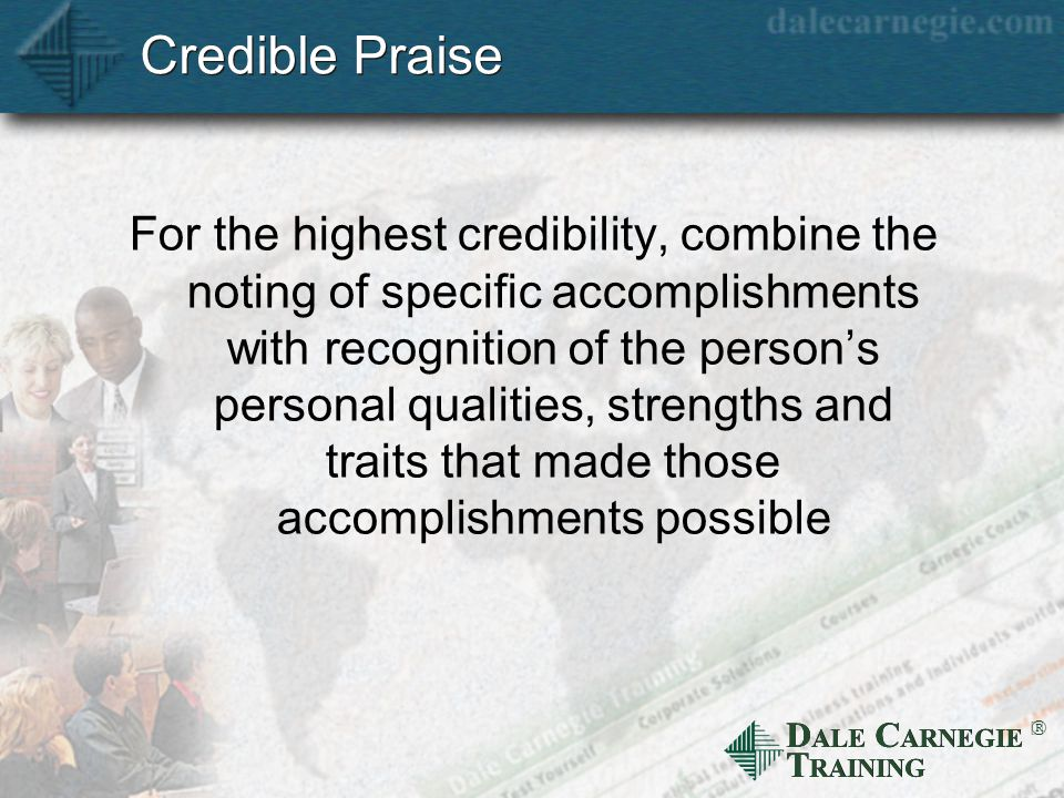 D ALE C ARNEGIE T RAINING  Credible Praise For the highest credibility, combine the noting of specific accomplishments with recognition of the person's personal qualities, strengths and traits that made those accomplishments possible