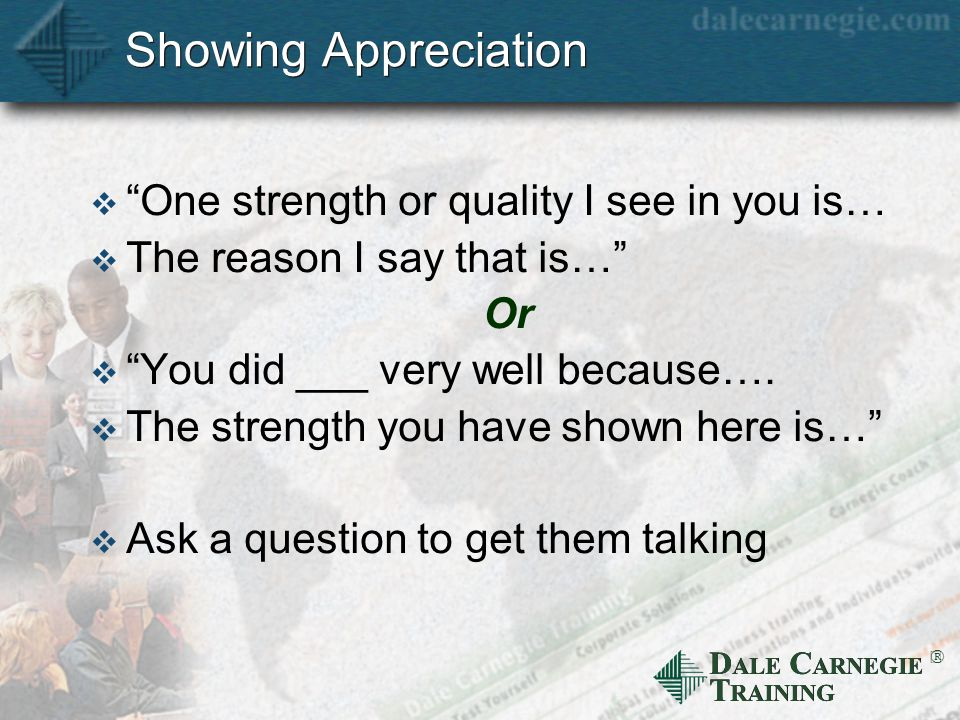 D ALE C ARNEGIE T RAINING  Showing Appreciation  One strength or quality I see in you is…  The reason I say that is… Or  You did ___ very well because….