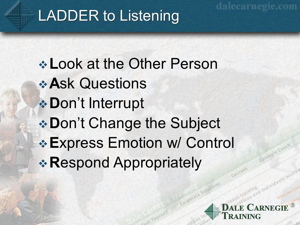 D ALE C ARNEGIE T RAINING  LADDER to Listening  Look at the Other Person  Ask Questions  Don't Interrupt  Don't Change the Subject  Express Emotion w/ Control  Respond Appropriately
