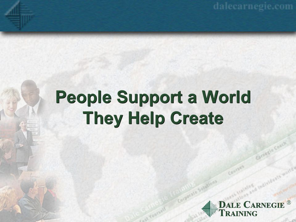 D ALE C ARNEGIE T RAINING  People Support a World They Help Create