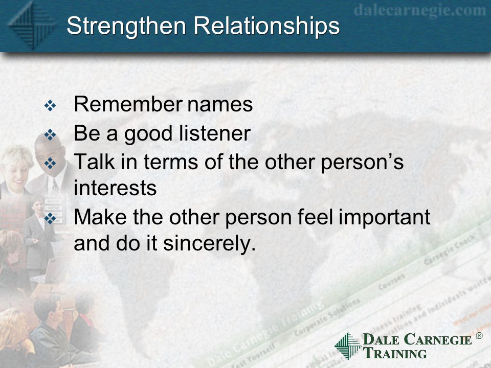 D ALE C ARNEGIE T RAINING  Strengthen Relationships  Remember names  Be a good listener  Talk in terms of the other person's interests  Make the other person feel important and do it sincerely.