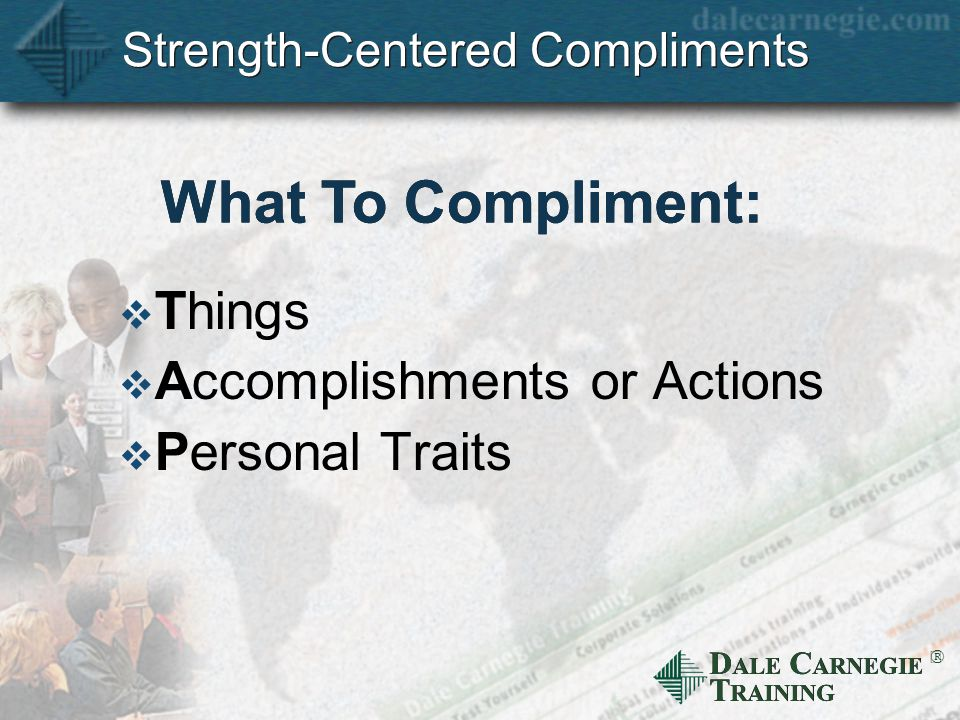 D ALE C ARNEGIE T RAINING  Strength-Centered Compliments  Things  Accomplishments or Actions  Personal Traits What To Compliment: