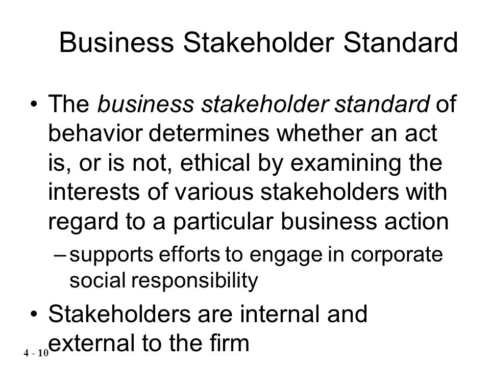 The business stakeholder standard of behavior determines whether an act is, or is not, ethical by examining the interests of various stakeholders with