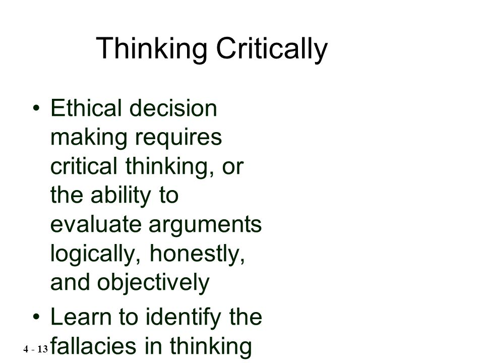 Ethical decision making requires critical thinking, or the ability to evaluate arguments logically, honestly, and objectively Learn to identify the fa
