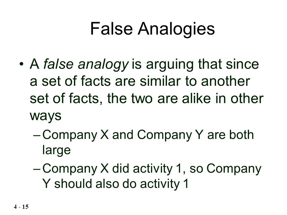 A false analogy is arguing that since a set of facts are similar to another set of facts, the two are alike in other ways –Company X and Company Y are