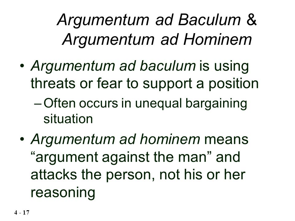 "Argumentum ad baculum is using threats or fear to support a position –Often occurs in unequal bargaining situation Argumentum ad hominem means ""argume"